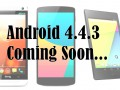 Android 4.4.3 for Nexus 5, 7 and HTC One Play Edition Coming Soon…
